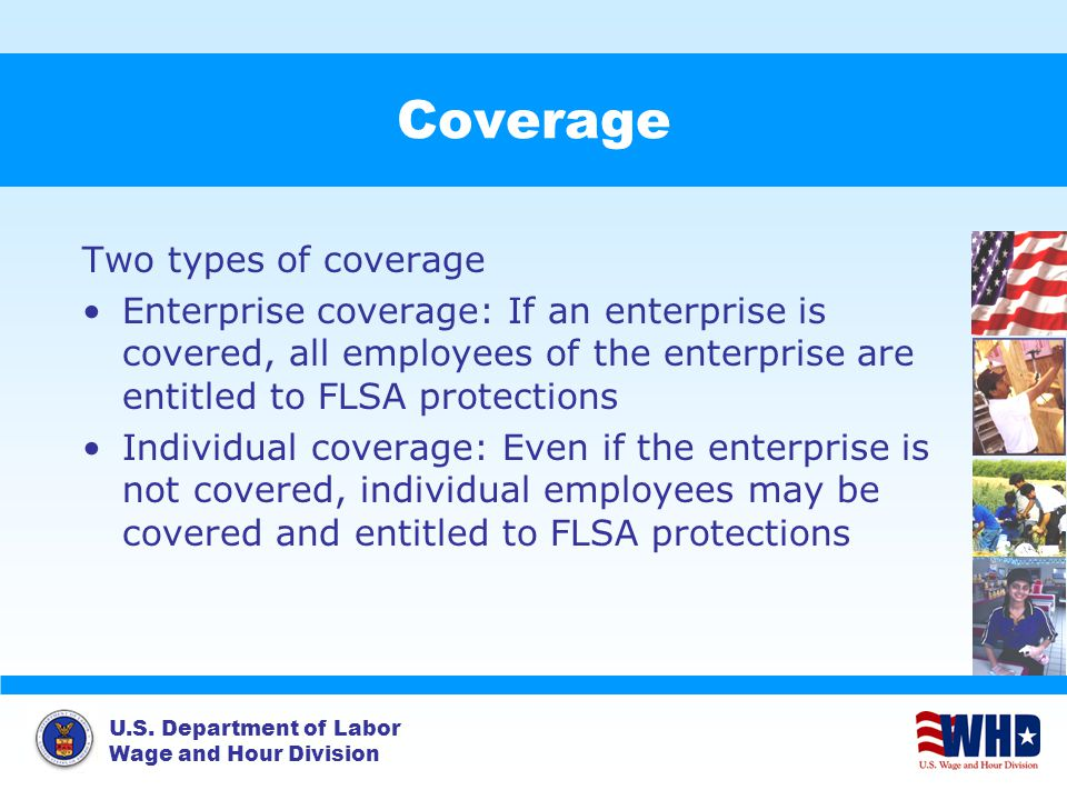 U.S. Department of Labor Wage and Hour Division Coverage Two types of coverage Enterprise coverage: If an enterprise is covered, all employees of the