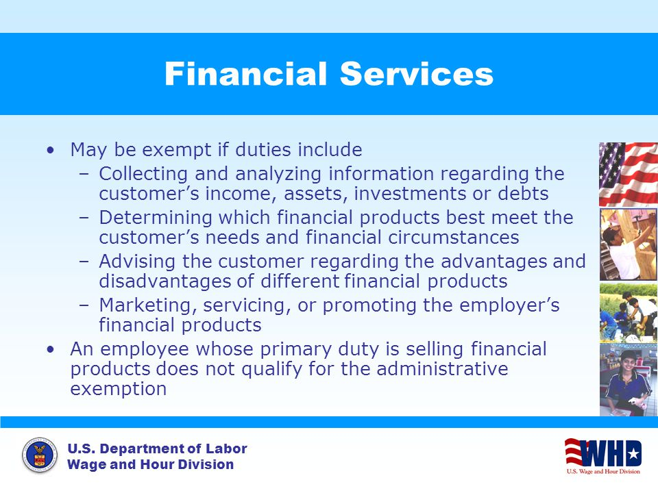 U.S. Department of Labor Wage and Hour Division Financial Services May be exempt if duties include –Collecting and analyzing information regarding the