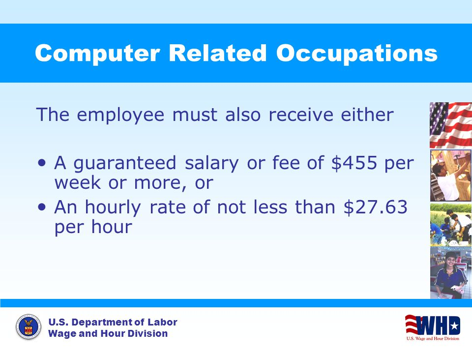 U.S. Department of Labor Wage and Hour Division Computer Related Occupations The employee must also receive either A guaranteed salary or fee of $455