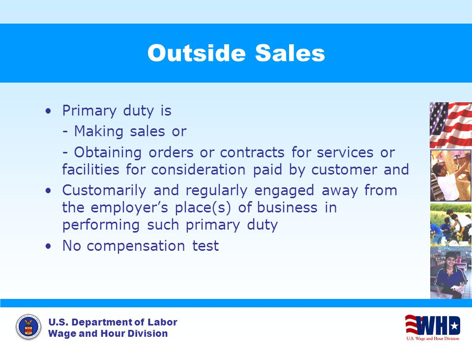 U.S. Department of Labor Wage and Hour Division Outside Sales Primary duty is - Making sales or - Obtaining orders or contracts for services or facili