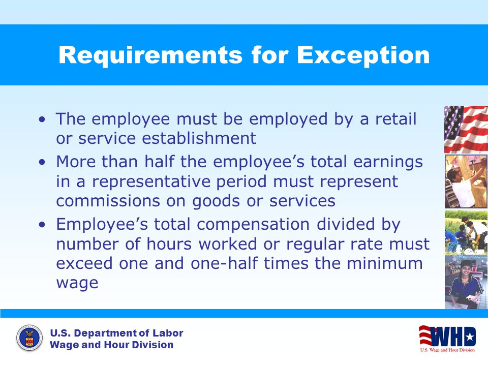U.S. Department of Labor Wage and Hour Division Requirements for Exception The employee must be employed by a retail or service establishment More tha