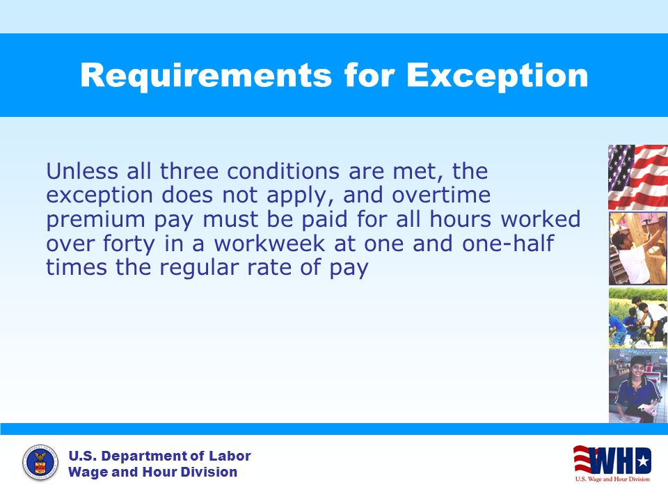 U.S. Department of Labor Wage and Hour Division Requirements for Exception Unless all three conditions are met, the exception does not apply, and over