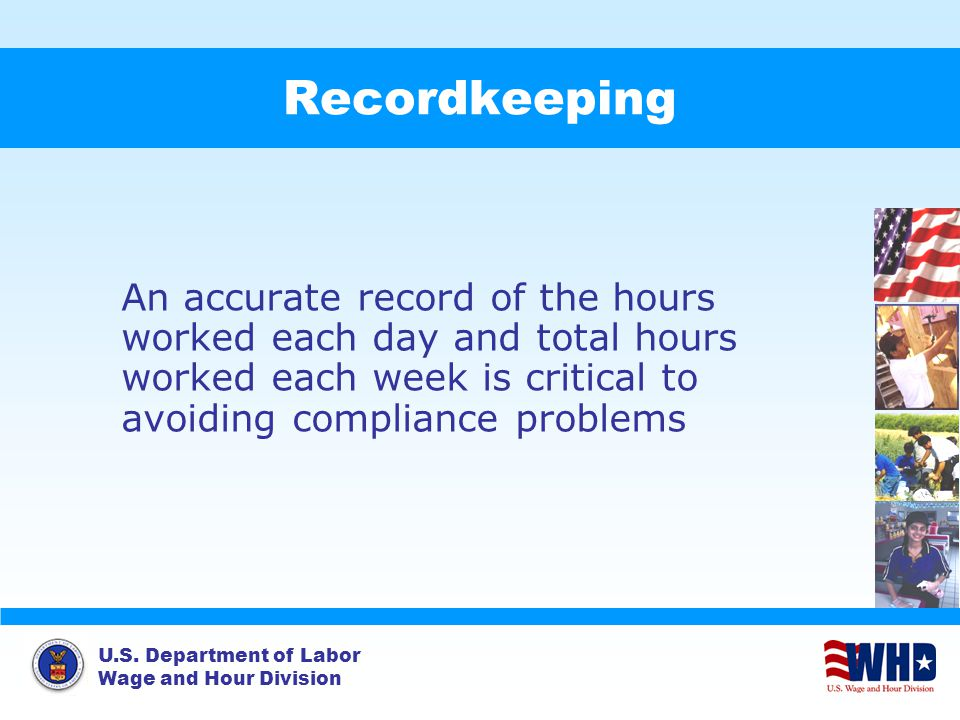 U.S. Department of Labor Wage and Hour Division Recordkeeping An accurate record of the hours worked each day and total hours worked each week is crit