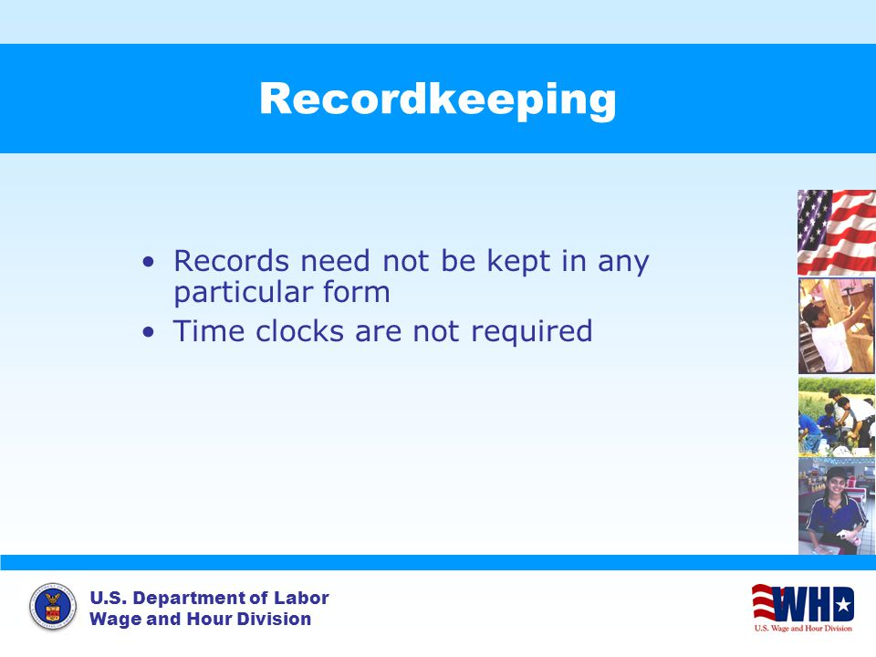 U.S. Department of Labor Wage and Hour Division Recordkeeping Records need not be kept in any particular form Time clocks are not required