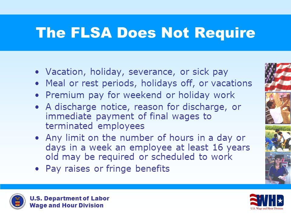U.S. Department of Labor Wage and Hour Division The FLSA Does Not Require Vacation, holiday, severance, or sick pay Meal or rest periods, holidays off