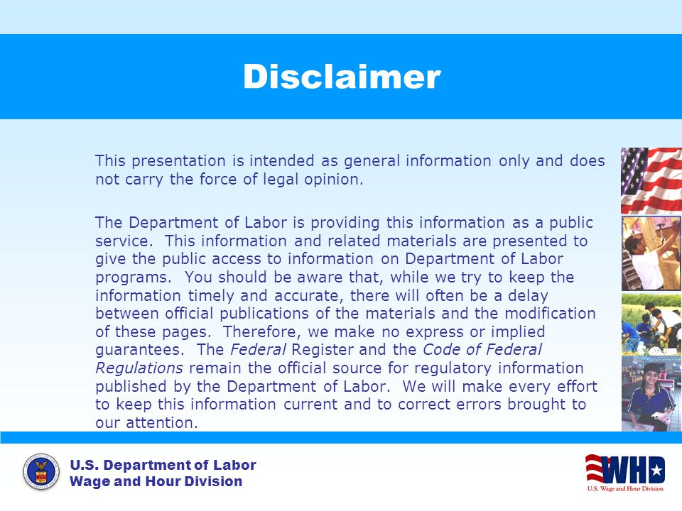 U.S. Department of Labor Wage and Hour Division Disclaimer This presentation is intended as general information only and does not carry the force of l