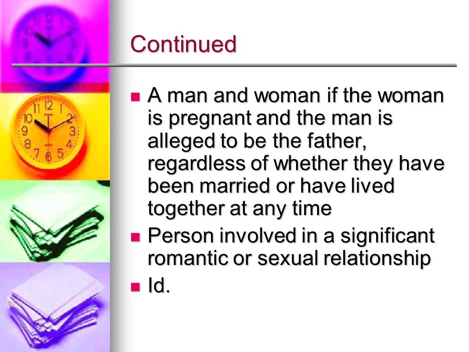 Continued A man and woman if the woman is pregnant and the man is alleged to be the father, regardless of whether they have been married or have lived together at any time A man and woman if the woman is pregnant and the man is alleged to be the father, regardless of whether they have been married or have lived together at any time Person involved in a significant romantic or sexual relationship Person involved in a significant romantic or sexual relationship Id.