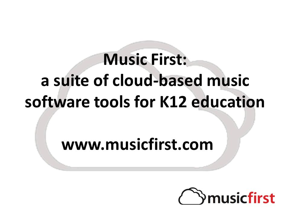 Music First: a suite of cloud-based music software tools for K12 education www.musicfirst.com