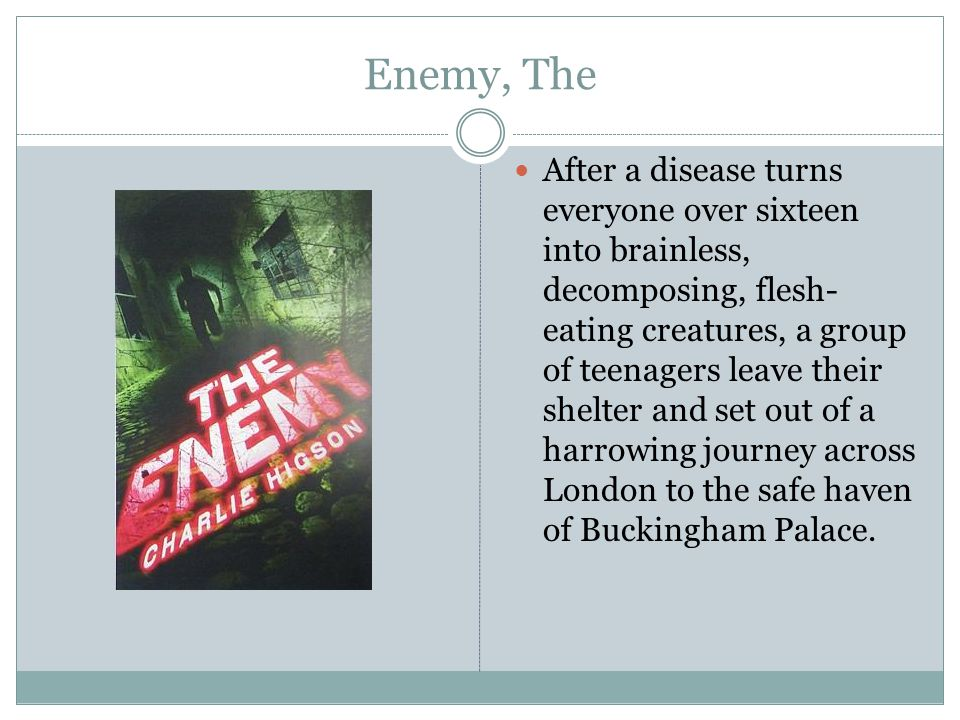 Enemy, The After a disease turns everyone over sixteen into brainless, decomposing, flesh- eating creatures, a group of teenagers leave their shelter