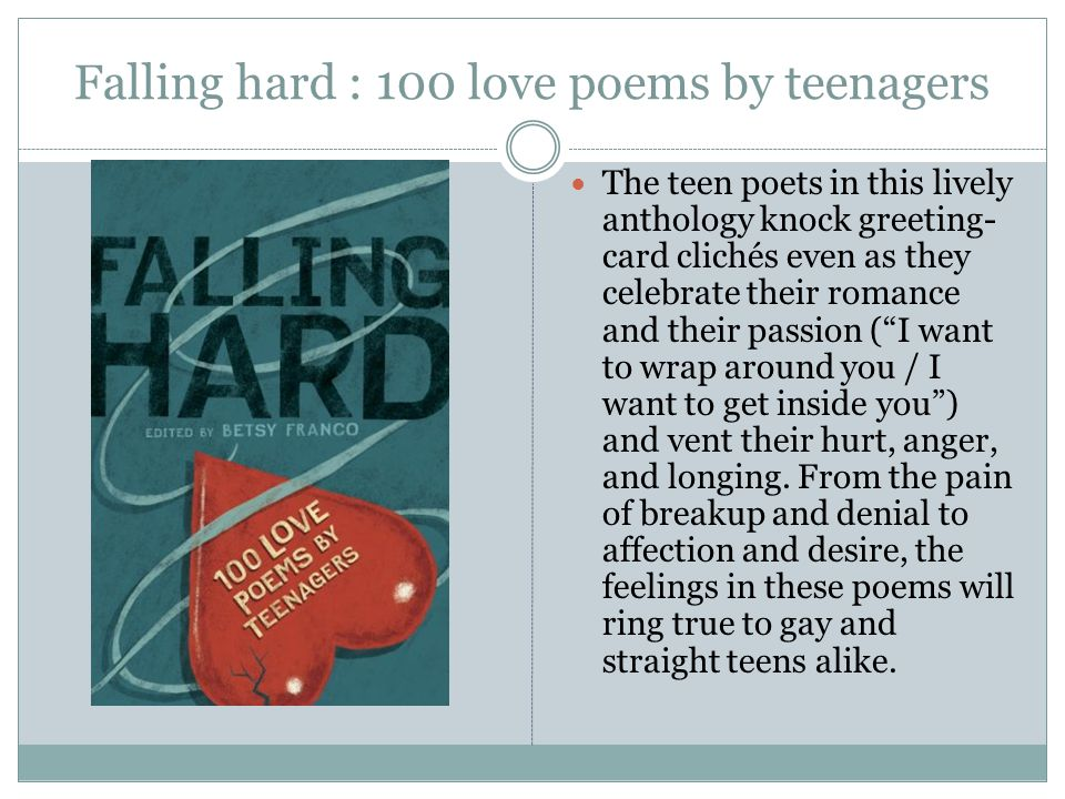 Falling hard : 100 love poems by teenagers The teen poets in this lively anthology knock greeting- card clichés even as they celebrate their romance and their passion ( I want to wrap around you / I want to get inside you ) and vent their hurt, anger, and longing.