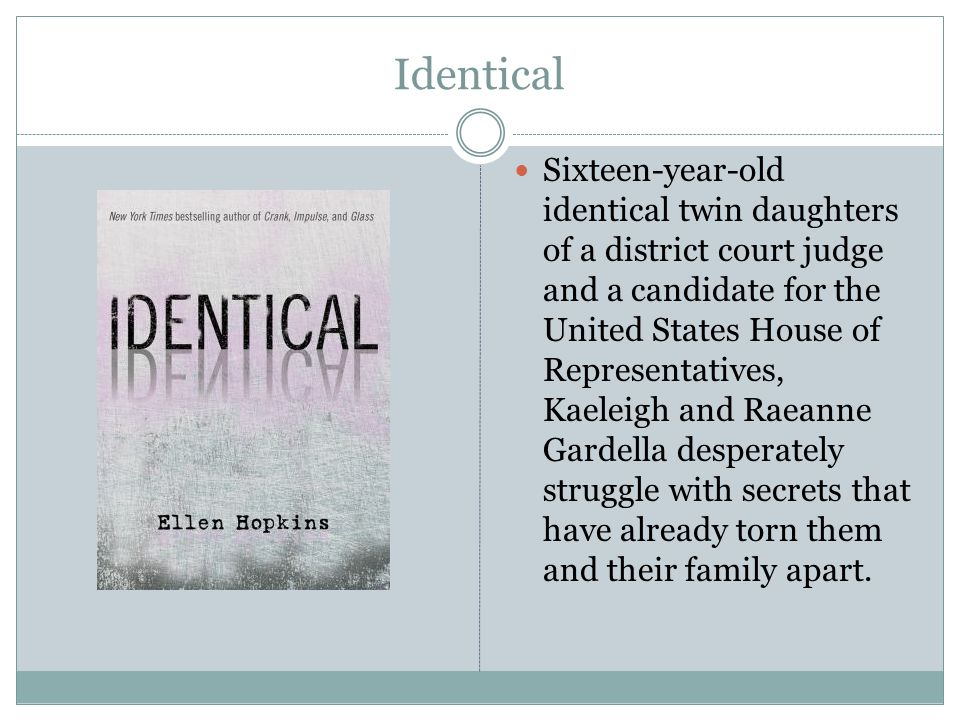 Identical Sixteen-year-old identical twin daughters of a district court judge and a candidate for the United States House of Representatives, Kaeleigh and Raeanne Gardella desperately struggle with secrets that have already torn them and their family apart.