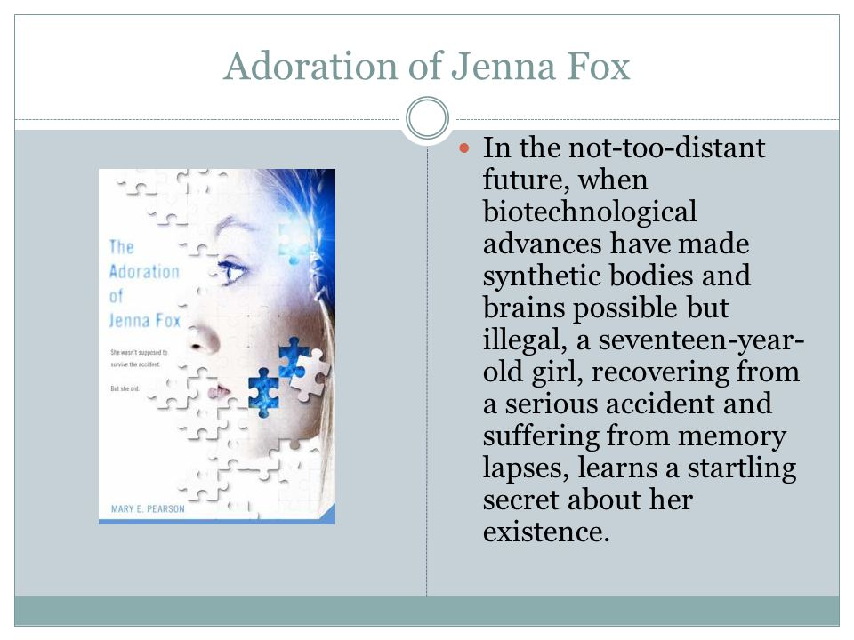 Adoration of Jenna Fox In the not-too-distant future, when biotechnological advances have made synthetic bodies and brains possible but illegal, a seventeen-year- old girl, recovering from a serious accident and suffering from memory lapses, learns a startling secret about her existence.