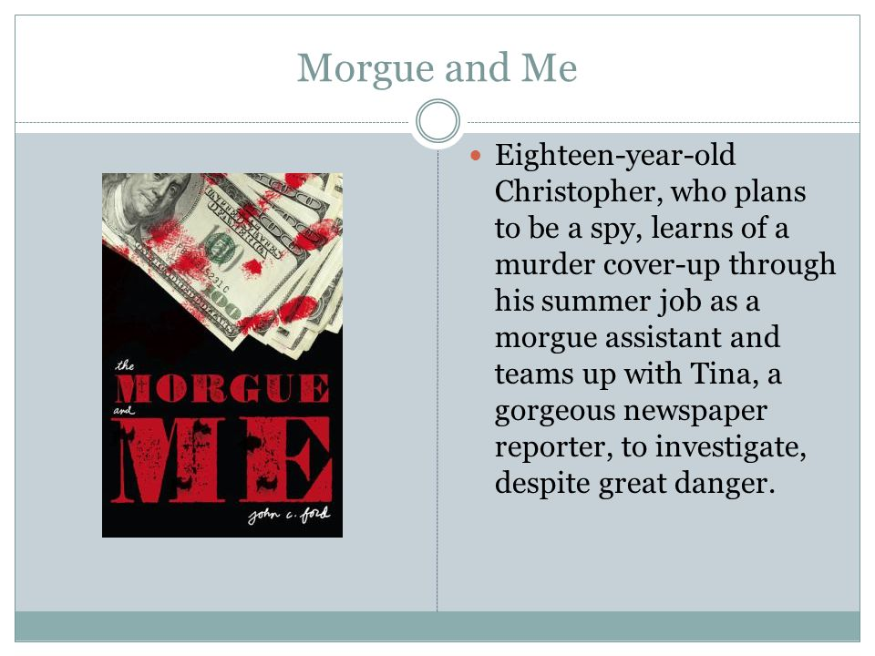 Morgue and Me Eighteen-year-old Christopher, who plans to be a spy, learns of a murder cover-up through his summer job as a morgue assistant and teams