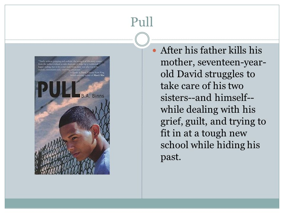 Pull After his father kills his mother, seventeen-year- old David struggles to take care of his two sisters--and himself-- while dealing with his grie