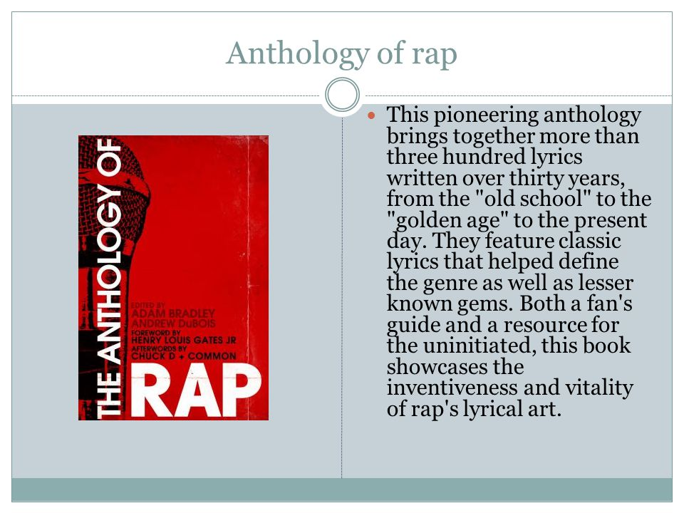 Anthology of rap This pioneering anthology brings together more than three hundred lyrics written over thirty years, from the old school to the golden age to the present day.