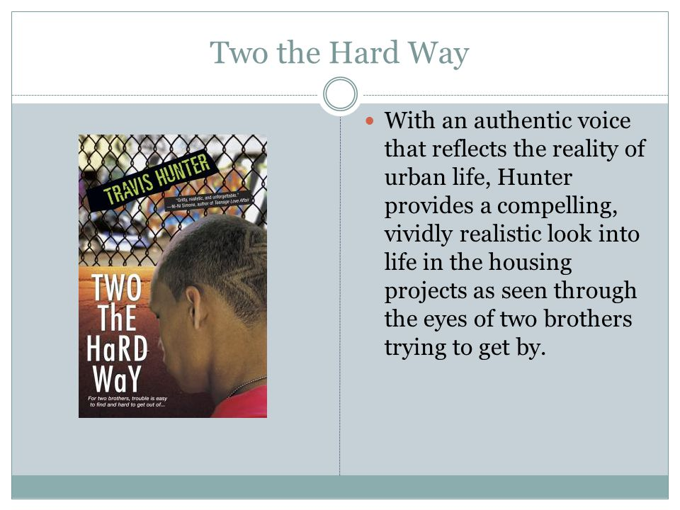 Two the Hard Way With an authentic voice that reflects the reality of urban life, Hunter provides a compelling, vividly realistic look into life in the housing projects as seen through the eyes of two brothers trying to get by.