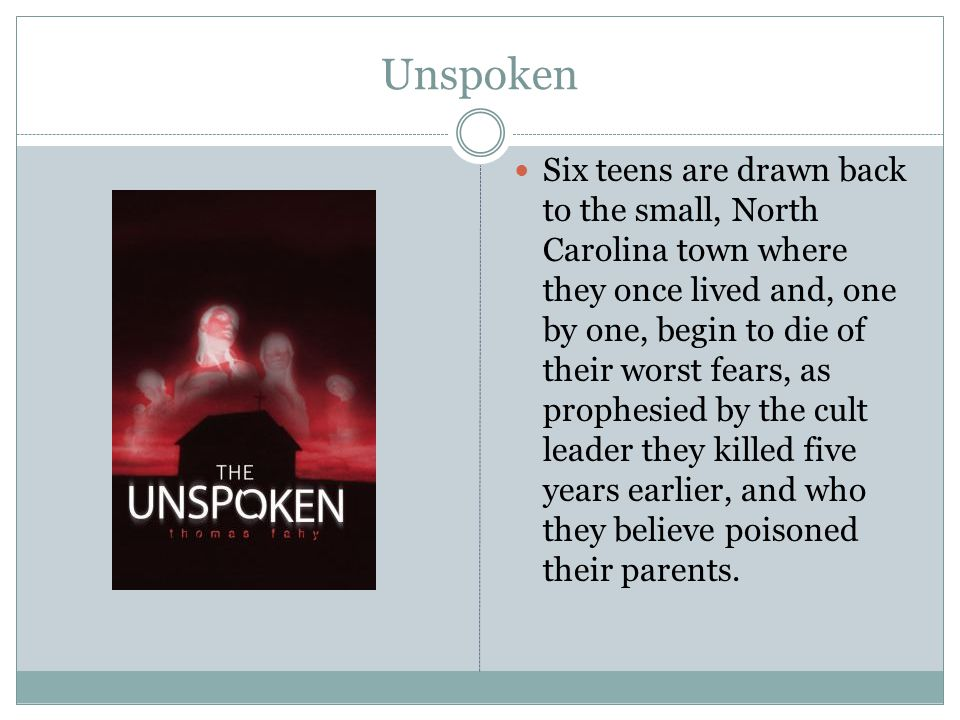 Unspoken Six teens are drawn back to the small, North Carolina town where they once lived and, one by one, begin to die of their worst fears, as proph