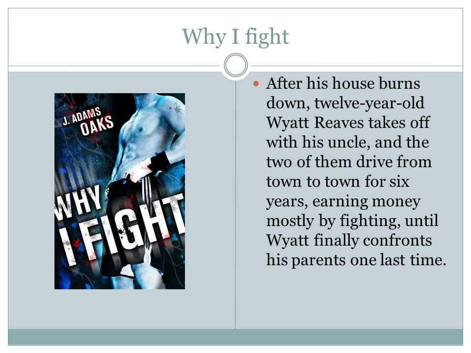 Why I fight After his house burns down, twelve-year-old Wyatt Reaves takes off with his uncle, and the two of them drive from town to town for six yea