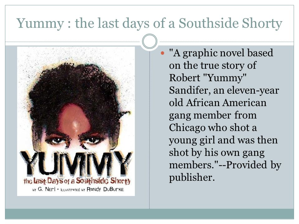 Yummy : the last days of a Southside Shorty A graphic novel based on the true story of Robert Yummy Sandifer, an eleven-year old African American gang member from Chicago who shot a young girl and was then shot by his own gang members. --Provided by publisher.
