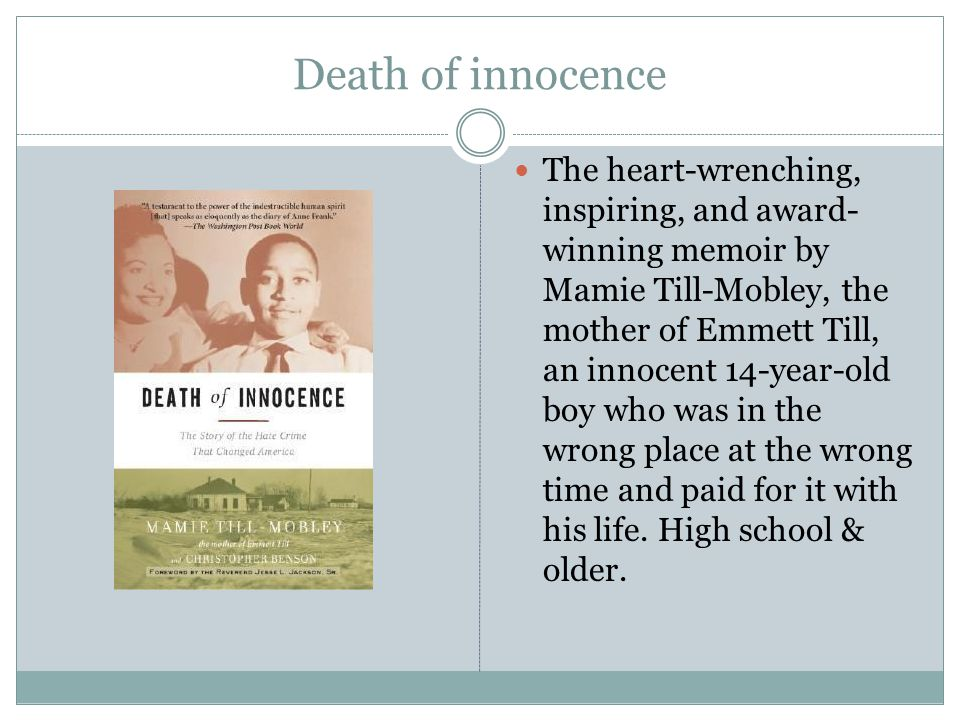 Death of innocence The heart-wrenching, inspiring, and award- winning memoir by Mamie Till-Mobley, the mother of Emmett Till, an innocent 14-year-old boy who was in the wrong place at the wrong time and paid for it with his life.