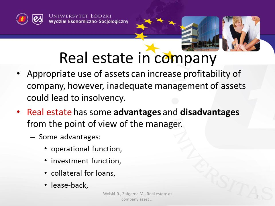 Real estate in company Some disadvantages: high costs, location risk, special knowledge about the real estate market mechanisms Wolski R., Załęczna M., Real estate as company asset...