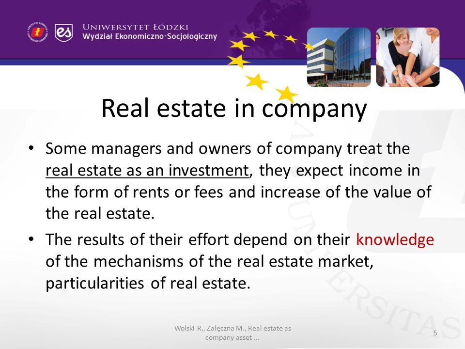 Real estate in company Some managers and owners of company treat the real estate as an investment, they expect income in the form of rents or fees and increase of the value of the real estate.