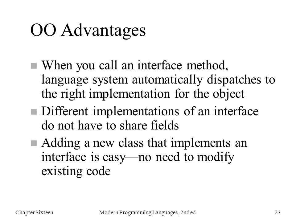 OO Advantages n When you call an interface method, language system automatically dispatches to the right implementation for the object n Different implementations of an interface do not have to share fields n Adding a new class that implements an interface is easy—no need to modify existing code Chapter SixteenModern Programming Languages, 2nd ed.23
