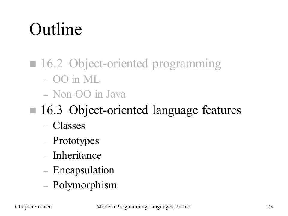 Outline n 16.2 Object-oriented programming – OO in ML – Non-OO in Java n 16.3 Object-oriented language features – Classes – Prototypes – Inheritance – Encapsulation – Polymorphism Chapter SixteenModern Programming Languages, 2nd ed.25