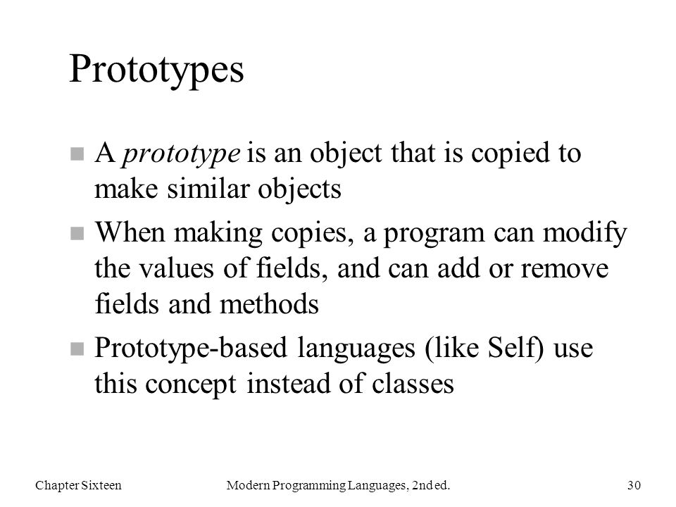Prototypes n A prototype is an object that is copied to make similar objects n When making copies, a program can modify the values of fields, and can add or remove fields and methods n Prototype-based languages (like Self) use this concept instead of classes Chapter SixteenModern Programming Languages, 2nd ed.30