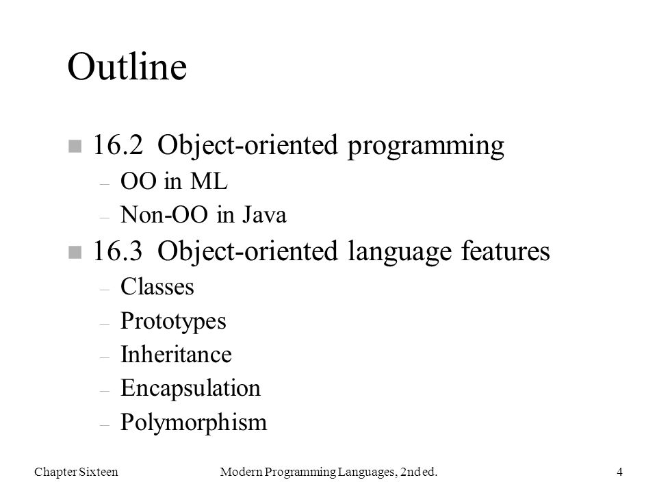 Outline n 16.2 Object-oriented programming – OO in ML – Non-OO in Java n 16.3 Object-oriented language features – Classes – Prototypes – Inheritance – Encapsulation – Polymorphism Chapter SixteenModern Programming Languages, 2nd ed.4