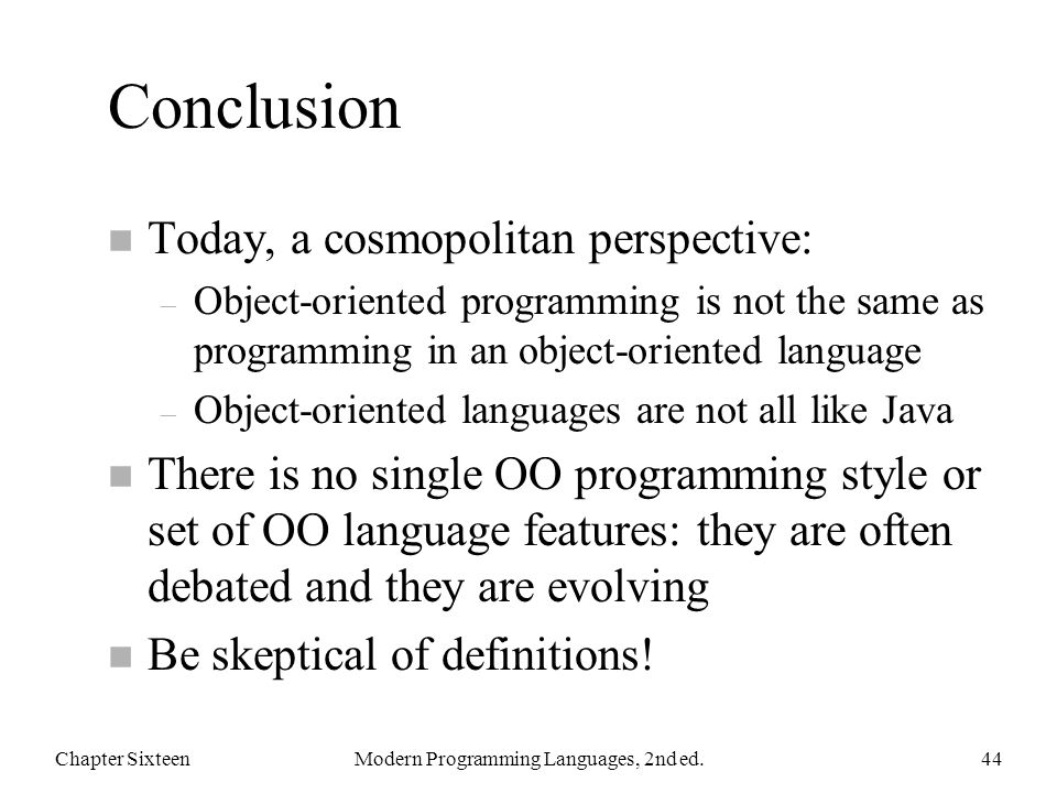 Conclusion n Today, a cosmopolitan perspective: – Object-oriented programming is not the same as programming in an object-oriented language – Object-oriented languages are not all like Java n There is no single OO programming style or set of OO language features: they are often debated and they are evolving n Be skeptical of definitions.
