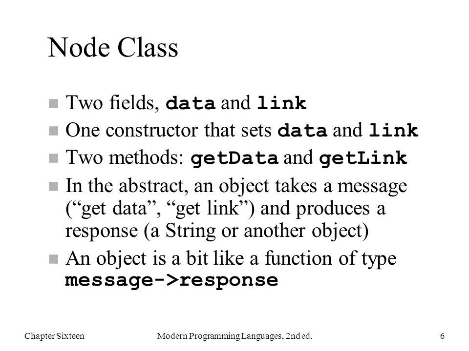 Node Class Two fields, data and link One constructor that sets data and link Two methods: getData and getLink n In the abstract, an object takes a message ( get data , get link ) and produces a response (a String or another object) An object is a bit like a function of type message->response Chapter SixteenModern Programming Languages, 2nd ed.6