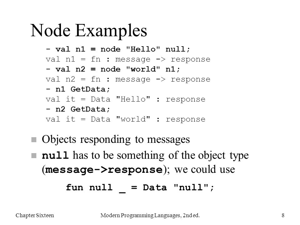 Node Examples n Objects responding to messages null has to be something of the object type ( message->response ); we could use Chapter SixteenModern Programming Languages, 2nd ed.8 - val n1 = node Hello null; val n1 = fn : message -> response - val n2 = node world n1; val n2 = fn : message -> response - n1 GetData; val it = Data Hello : response - n2 GetData; val it = Data world : response fun null _ = Data null ;