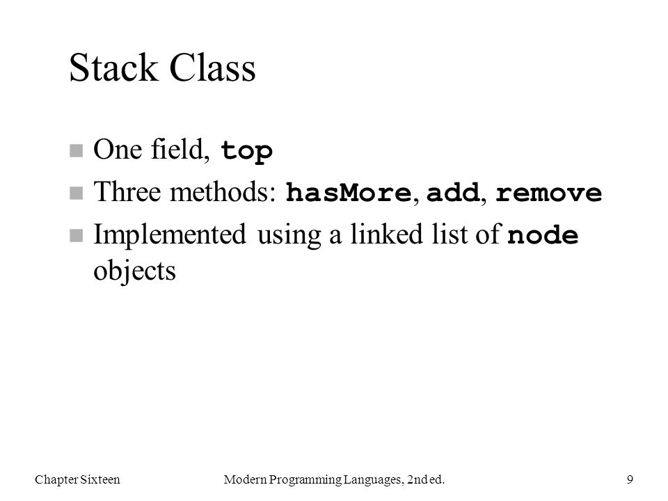 Stack Class One field, top Three methods: hasMore, add, remove Implemented using a linked list of node objects Chapter SixteenModern Programming Languages, 2nd ed.9