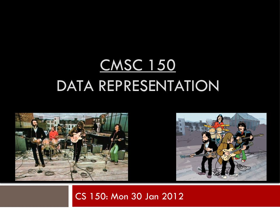 CMSC 150 DATA REPRESENTATION CS 150: Mon 30 Jan 2012