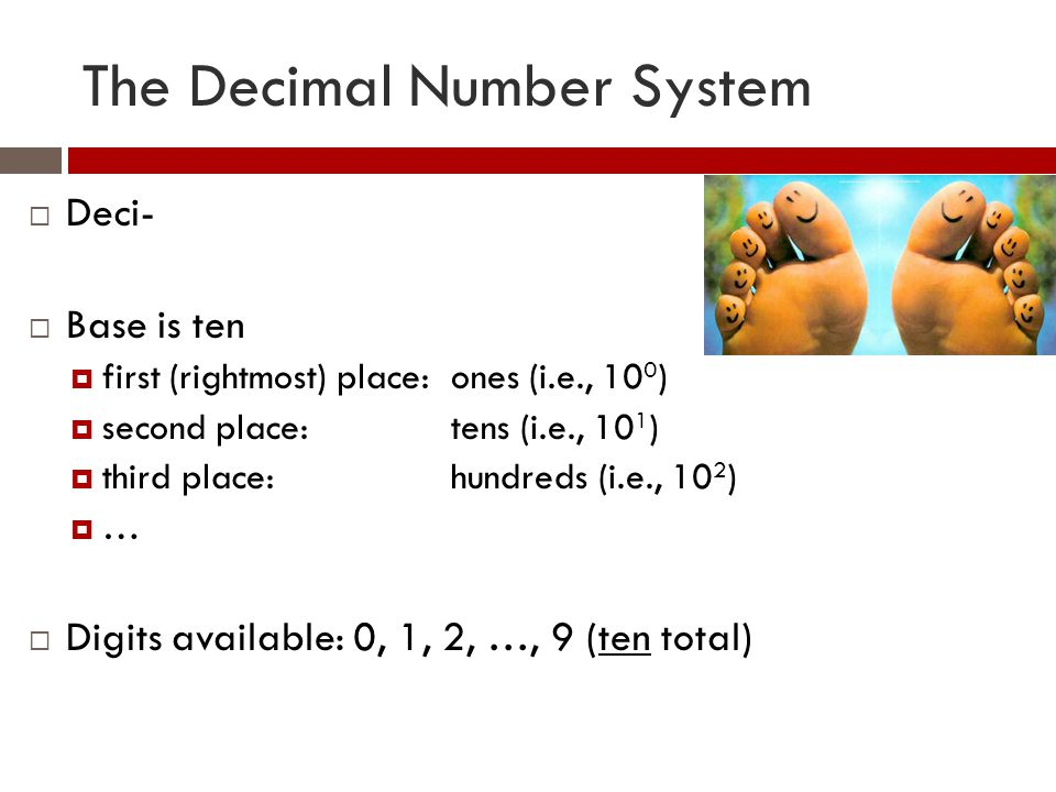 The Decimal Number System  Deci-  Base is ten  first (rightmost) place:ones (i.e., 10 0 )  second place:tens (i.e., 10 1 )  third place:hundreds (i.e., 10 2 )  …  Digits available: 0, 1, 2, …, 9 (ten total)