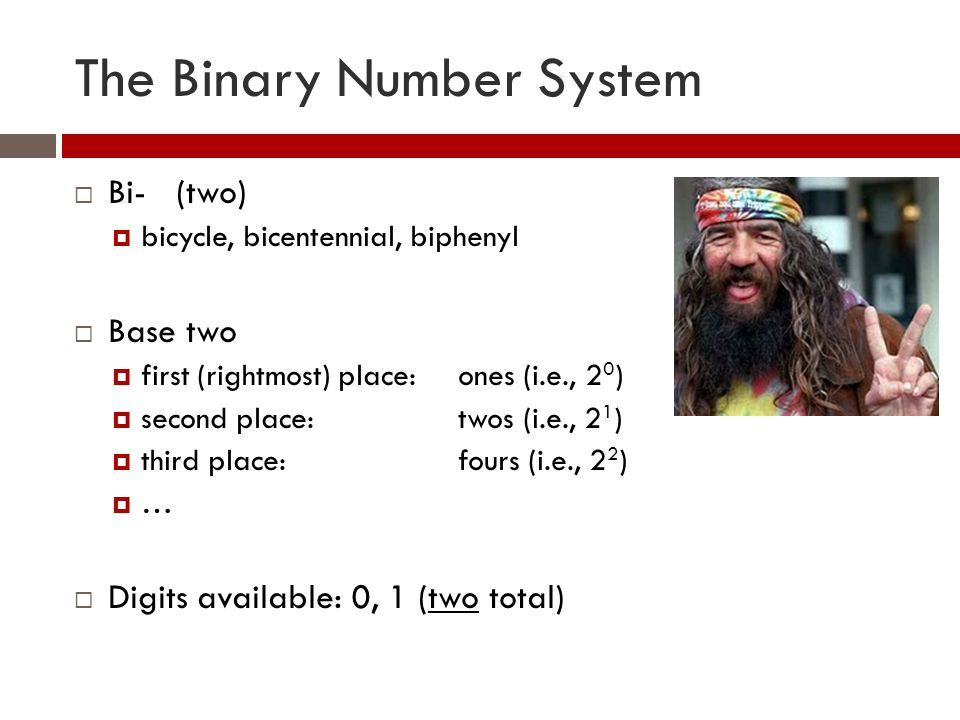 The Binary Number System  Bi- (two)  bicycle, bicentennial, biphenyl  Base two  first (rightmost) place:ones (i.e., 2 0 )  second place:twos (i.e., 2 1 )  third place:fours (i.e., 2 2 )  …  Digits available: 0, 1 (two total)