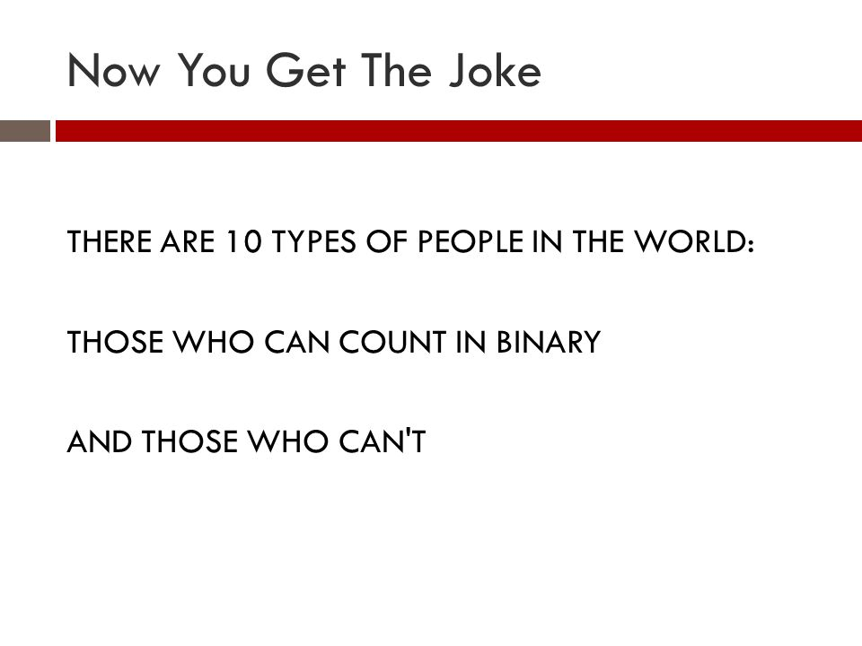 Now You Get The Joke THERE ARE 10 TYPES OF PEOPLE IN THE WORLD: THOSE WHO CAN COUNT IN BINARY AND THOSE WHO CAN T