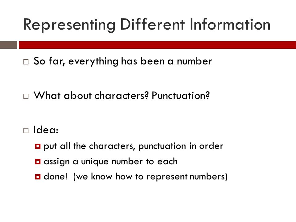 Representing Different Information  So far, everything has been a number  What about characters.