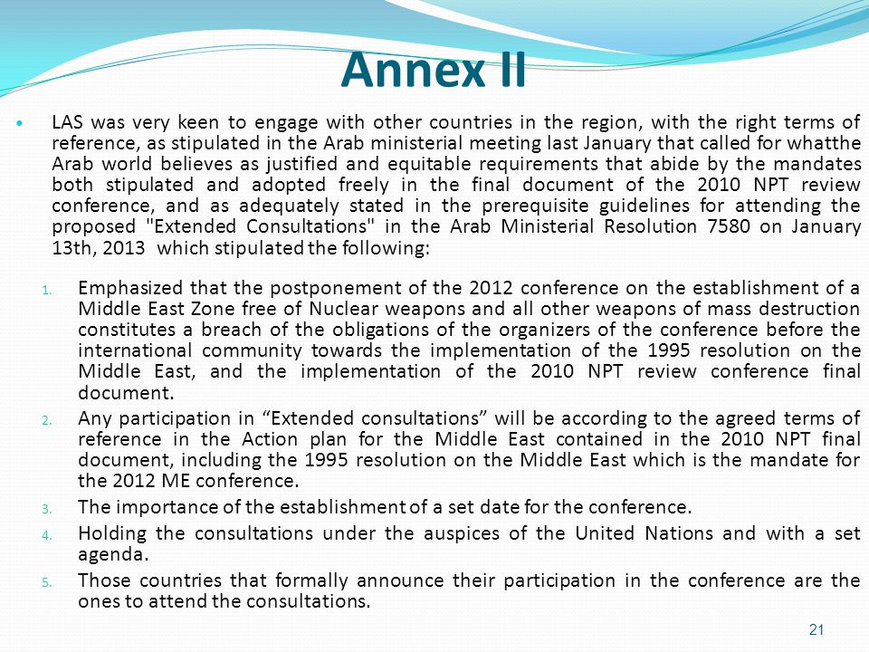 21 Annex II LAS was very keen to engage with other countries in the region, with the right terms of reference, as stipulated in the Arab ministerial meeting last January that called for whatthe Arab world believes as justified and equitable requirements that abide by the mandates both stipulated and adopted freely in the final document of the 2010 NPT review conference, and as adequately stated in the prerequisite guidelines for attending the proposed Extended Consultations in the Arab Ministerial Resolution 7580 on January 13th, 2013 which stipulated the following: 1.