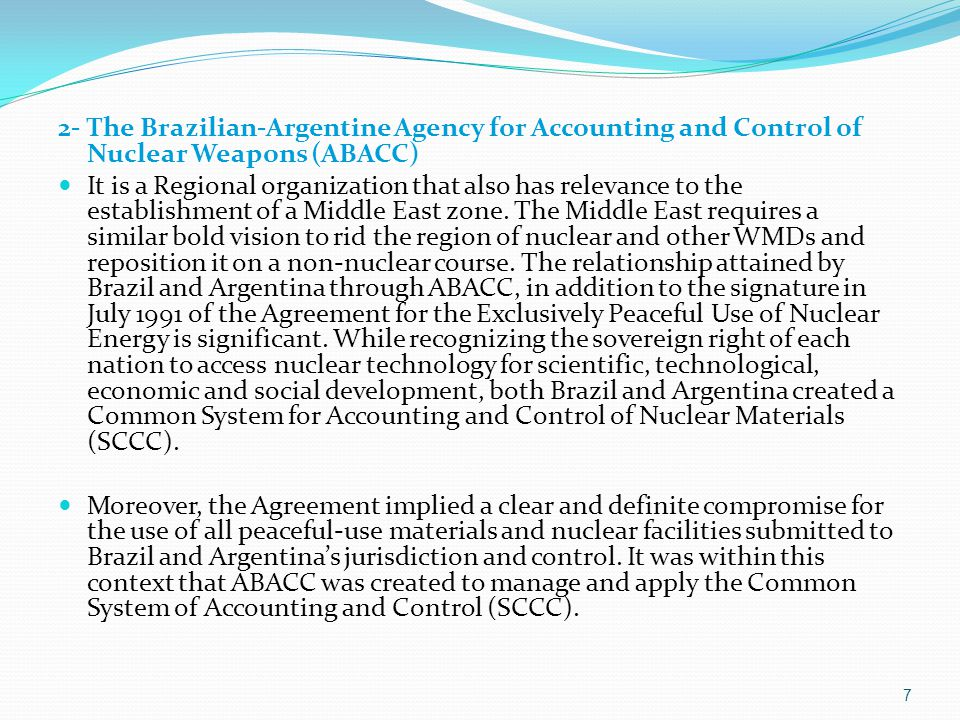 7 2- The Brazilian-Argentine Agency for Accounting and Control of Nuclear Weapons (ABACC) It is a Regional organization that also has relevance to the establishment of a Middle East zone.