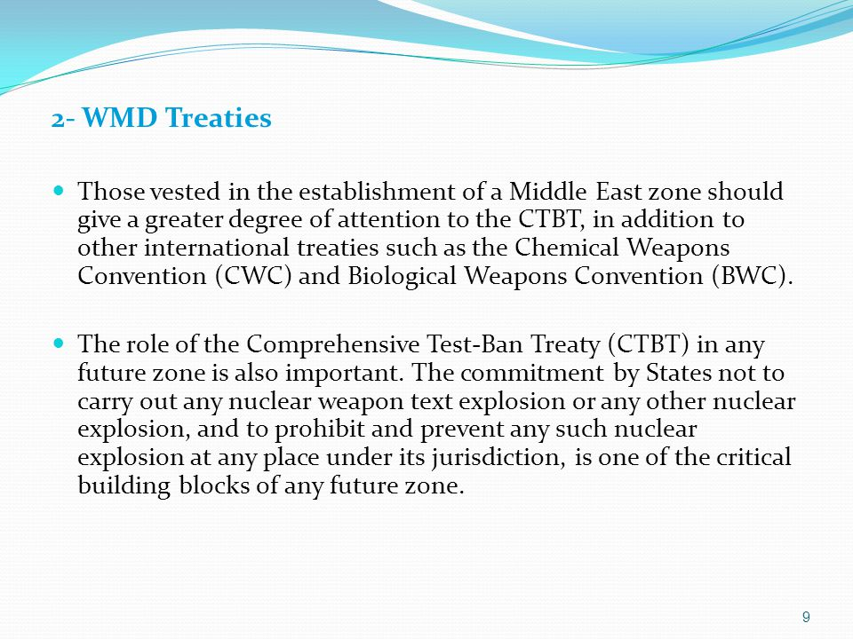9 2- WMD Treaties Those vested in the establishment of a Middle East zone should give a greater degree of attention to the CTBT, in addition to other international treaties such as the Chemical Weapons Convention (CWC) and Biological Weapons Convention (BWC).