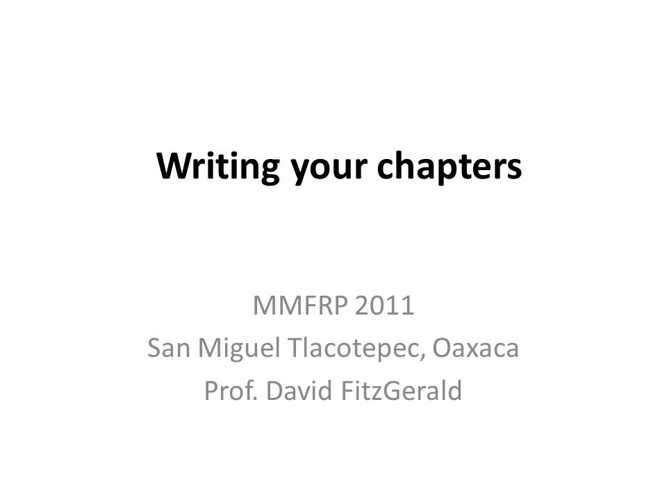 Writing your chapters MMFRP 2011 San Miguel Tlacotepec, Oaxaca Prof. David FitzGerald