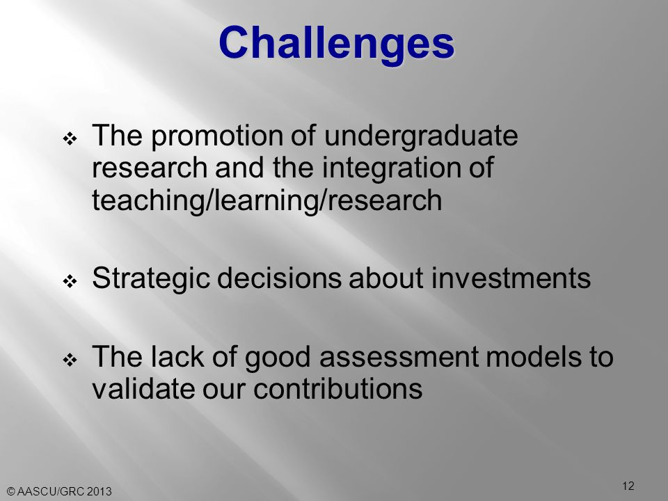  The promotion of undergraduate research and the integration of teaching/learning/research  Strategic decisions about investments  The lack of good assessment models to validate our contributions Challenges © AASCU/GRC 2013 12