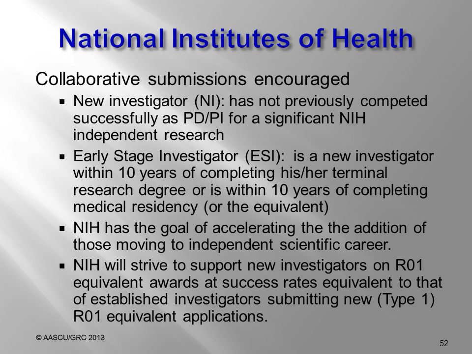 Collaborative submissions encouraged  New investigator (NI): has not previously competed successfully as PD/PI for a significant NIH independent research  Early Stage Investigator (ESI): is a new investigator within 10 years of completing his/her terminal research degree or is within 10 years of completing medical residency (or the equivalent)  NIH has the goal of accelerating the the addition of those moving to independent scientific career.