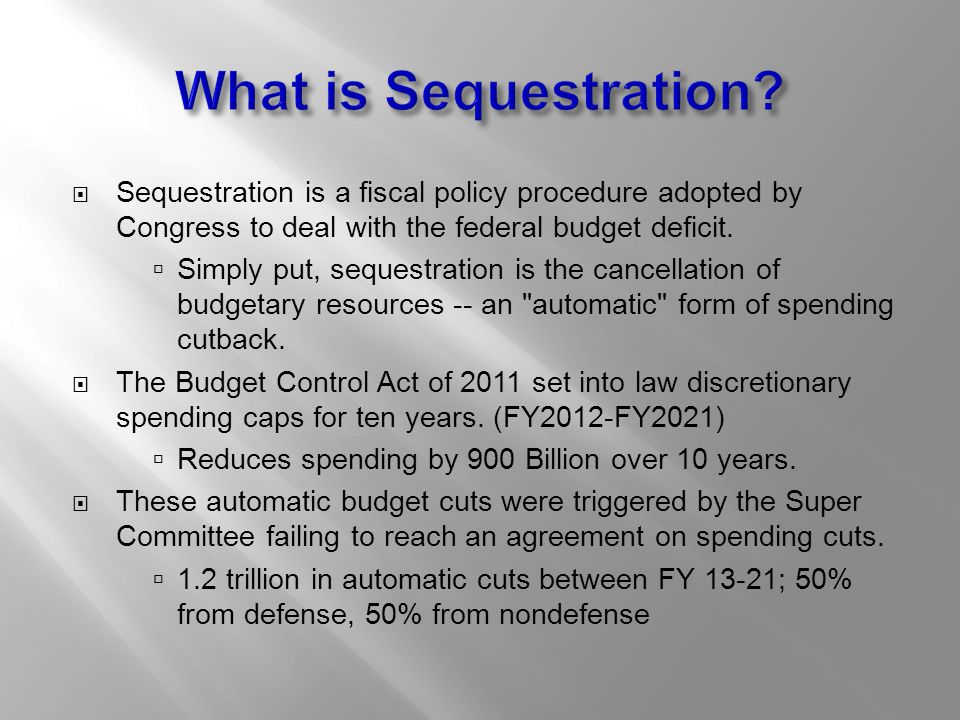  Sequestration is a fiscal policy procedure adopted by Congress to deal with the federal budget deficit.