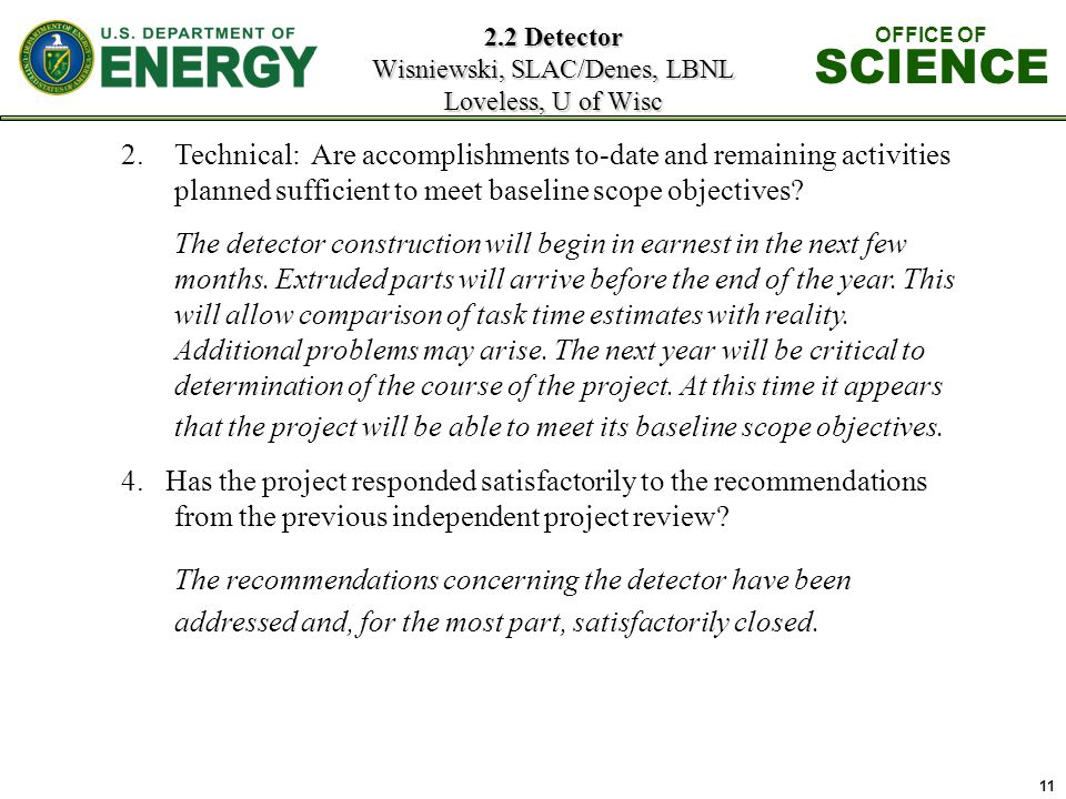 11 2.2 Detector Wisniewski, SLAC/Denes, LBNL Loveless, U of Wisc OFFICE OF SCIENCE 2.Technical: Are accomplishments to-date and remaining activities planned sufficient to meet baseline scope objectives.