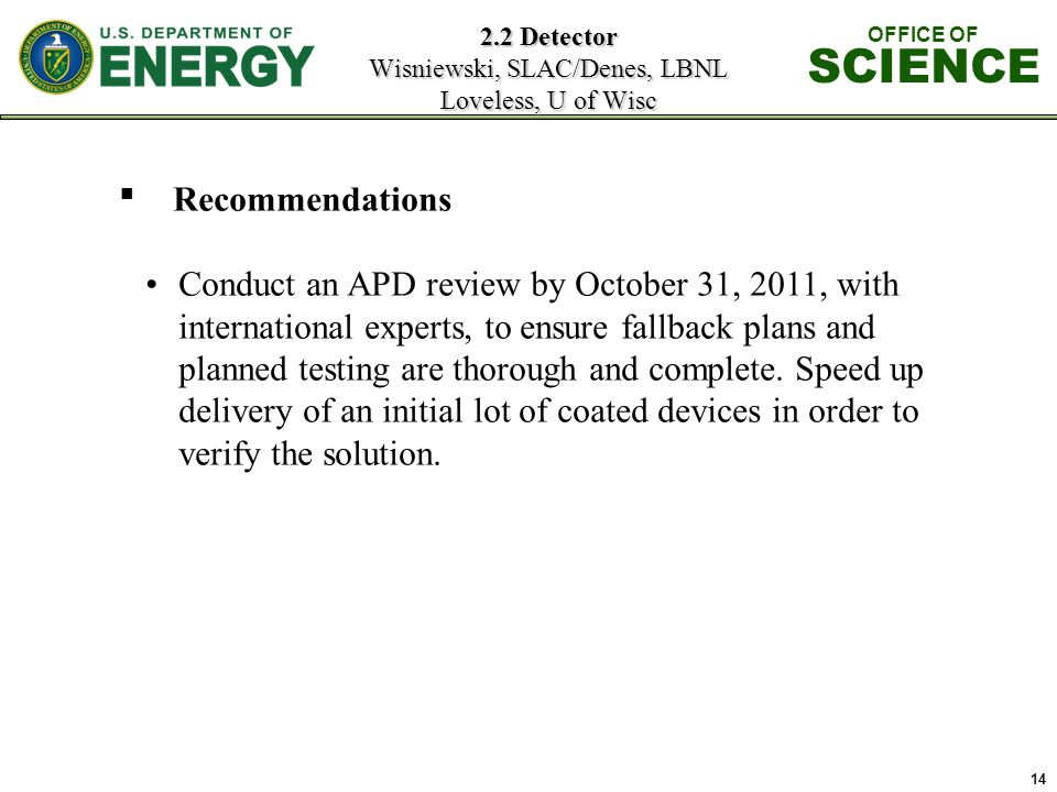 14 2.2 Detector Wisniewski, SLAC/Denes, LBNL Loveless, U of Wisc OFFICE OF SCIENCE ■ Recommendations Conduct an APD review by October 31, 2011, with international experts, to ensure fallback plans and planned testing are thorough and complete.