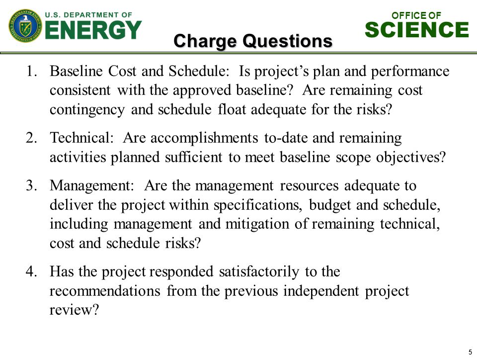 5 Charge Questions 1.Baseline Cost and Schedule: Is project's plan and performance consistent with the approved baseline.