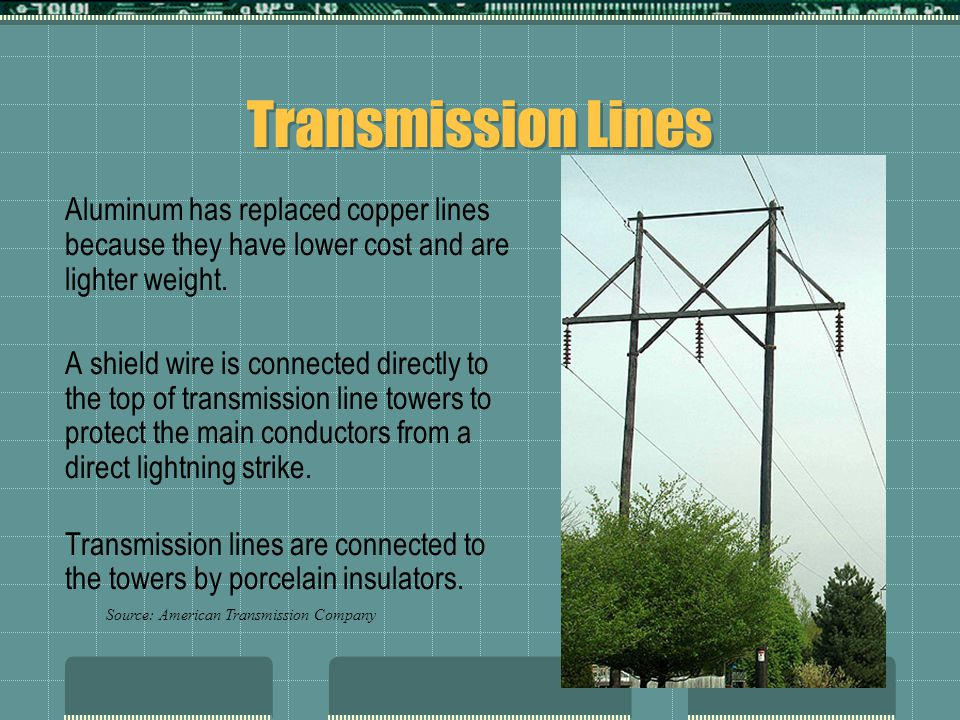 Transmission Lines Aluminum has replaced copper lines because they have lower cost and are lighter weight. A shield wire is connected directly to the